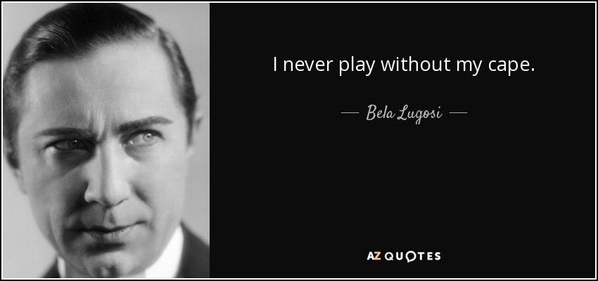 I never play without my cape. - Bela Lugosi