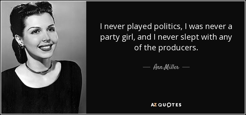 I never played politics, I was never a party girl, and I never slept with any of the producers. - Ann Miller