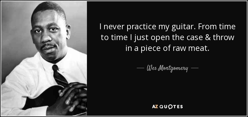 I never practice my guitar. From time to time I just open the case & throw in a piece of raw meat. - Wes Montgomery