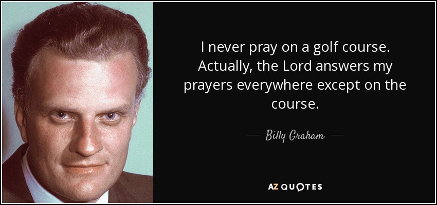 I never pray on a golf course. Actually, the Lord answers my prayers everywhere except on the course. - Billy Graham