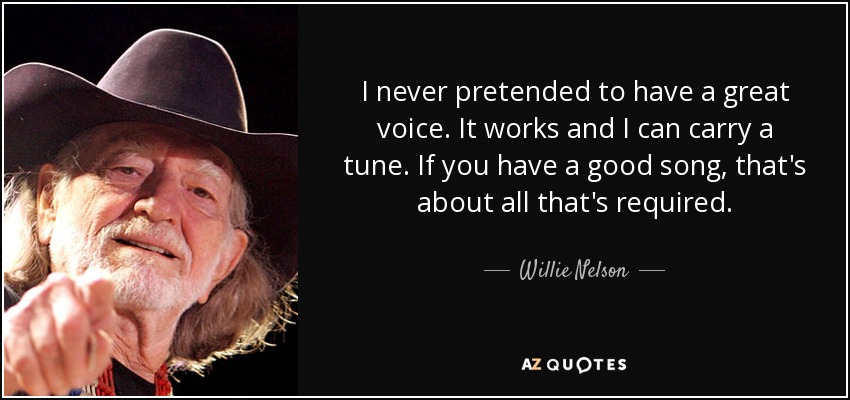 I never pretended to have a great voice. It works and I can carry a tune. If you have a good song, that's about all that's required. - Willie Nelson