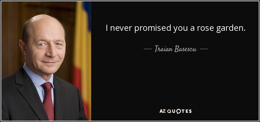 I never promised you a rose garden. - Traian Basescu