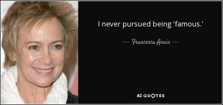 I never pursued being 'famous.' - Francesca Annis