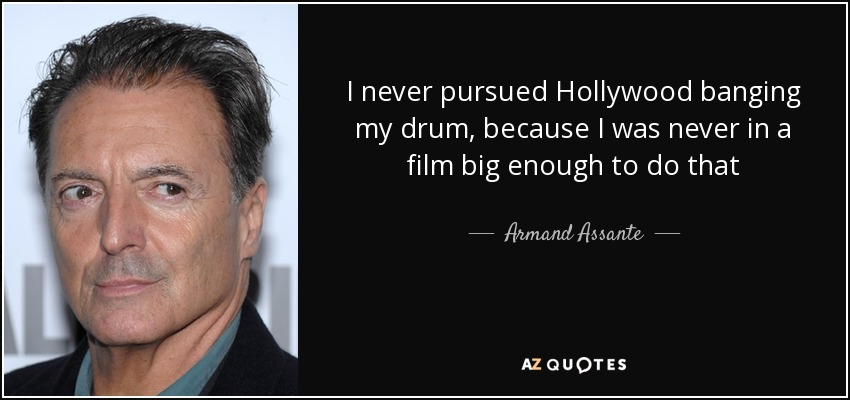 I never pursued Hollywood banging my drum, because I was never in a film big enough to do that - Armand Assante