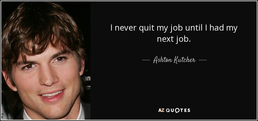 Ashton Kutcher Quote I Never Quit My Job Until I Had My Next