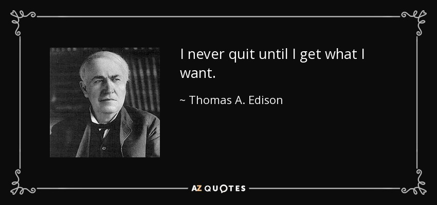 I never quit until I get what I want. - Thomas A. Edison