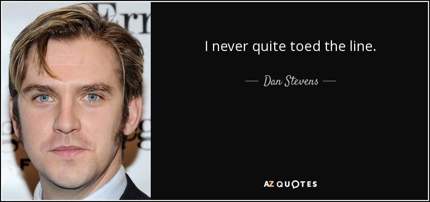 I never quite toed the line. - Dan Stevens