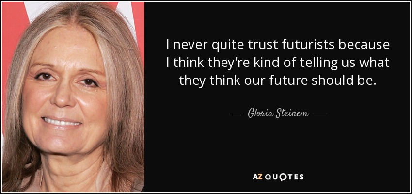 I never quite trust futurists because I think they're kind of telling us what they think our future should be. - Gloria Steinem