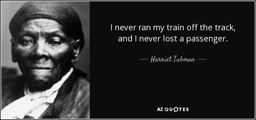 I never ran my train off the track, and I never lost a passenger. - Harriet Tubman