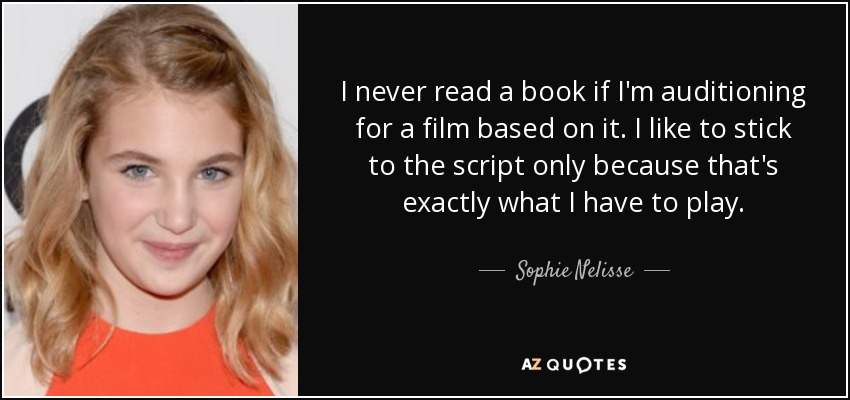 I never read a book if I'm auditioning for a film based on it. I like to stick to the script only because that's exactly what I have to play. - Sophie Nelisse