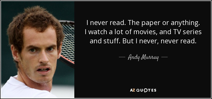 I never read. The paper or anything. I watch a lot of movies, and TV series and stuff. But I never, never read. - Andy Murray