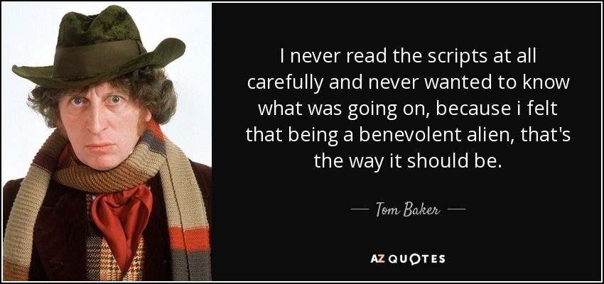 I never read the scripts at all carefully and never wanted to know what was going on, because i felt that being a benevolent alien, that's the way it should be. - Tom Baker
