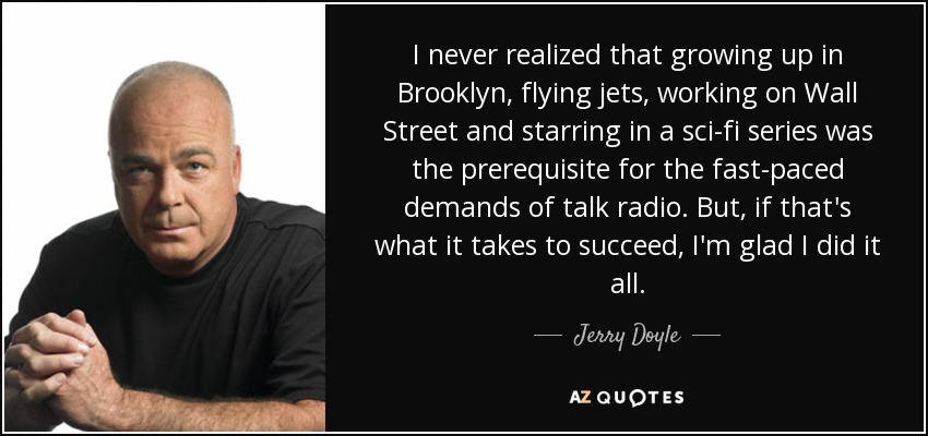 I never realized that growing up in Brooklyn, flying jets, working on Wall Street and starring in a sci-fi series was the prerequisite for the fast-paced demands of talk radio. But, if that's what it takes to succeed, I'm glad I did it all. - Jerry Doyle