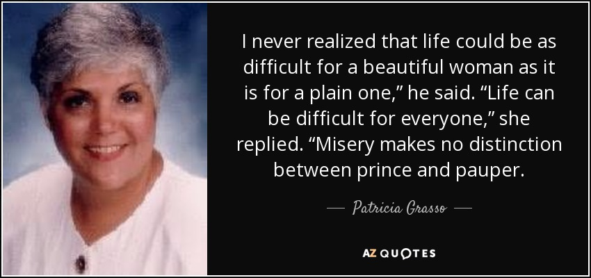 "I never realized that life could be as difficult for a beautiful woman as it is for a plain one,"" he said. ""Life can be difficult for everyone,"" she replied. ""Misery makes no distinction between prince and pauper. - Patricia Grasso"