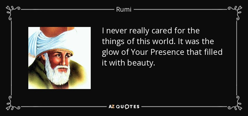 I never really cared for the things of this world. It was the glow of Your Presence that filled it with beauty. - Rumi