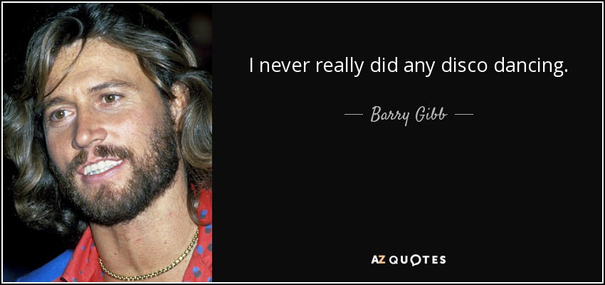 I never really did any disco dancing. - Barry Gibb