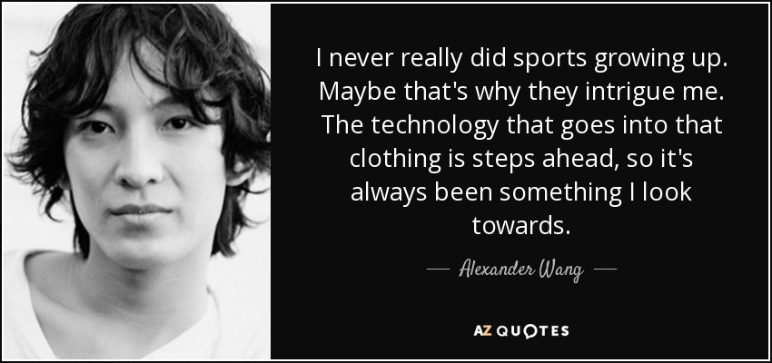I never really did sports growing up. Maybe that's why they intrigue me. The technology that goes into that clothing is steps ahead, so it's always been something I look towards. - Alexander Wang