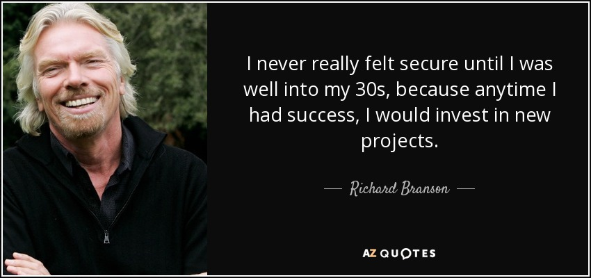 I never really felt secure until I was well into my 30s, because anytime I had success, I would invest in new projects. - Richard Branson