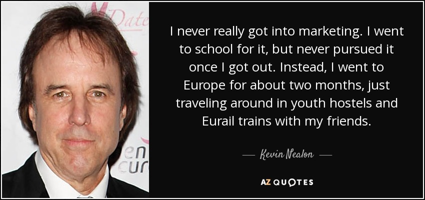 I never really got into marketing. I went to school for it, but never pursued it once I got out. Instead, I went to Europe for about two months, just traveling around in youth hostels and Eurail trains with my friends. - Kevin Nealon