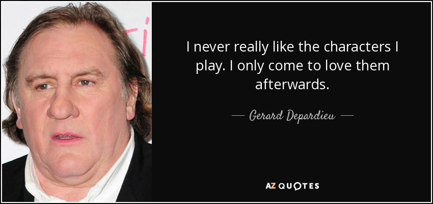 I never really like the characters I play. I only come to love them afterwards. - Gerard Depardieu