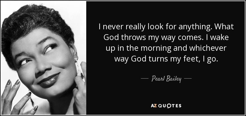 I never really look for anything. What God throws my way comes. I wake up in the morning and whichever way God turns my feet, I go. - Pearl Bailey