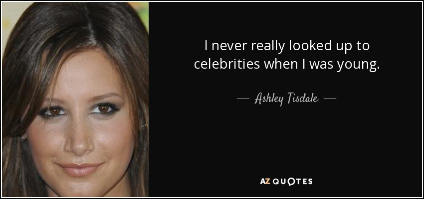 I never really looked up to celebrities when I was young. - Ashley Tisdale