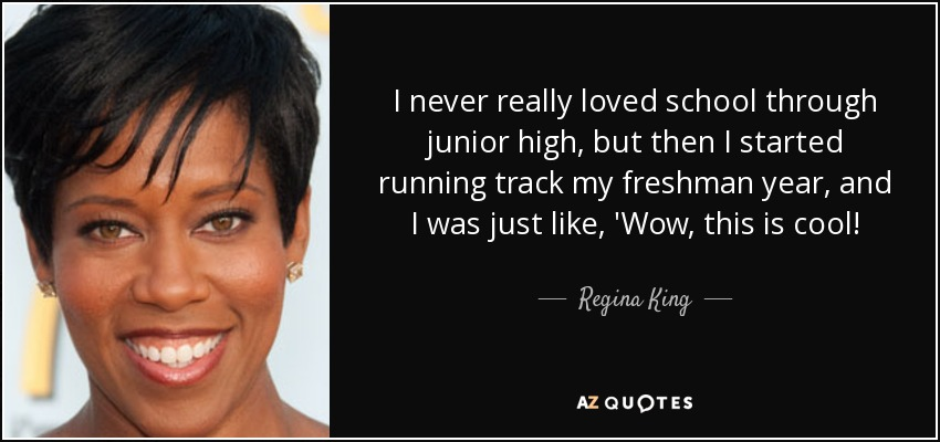I never really loved school through junior high, but then I started running track my freshman year, and I was just like, 'Wow, this is cool! - Regina King