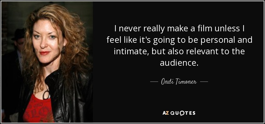 I never really make a film unless I feel like it's going to be personal and intimate, but also relevant to the audience. - Ondi Timoner