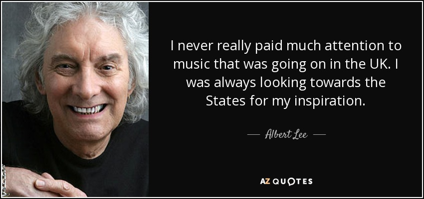 I never really paid much attention to music that was going on in the UK. I was always looking towards the States for my inspiration. - Albert Lee