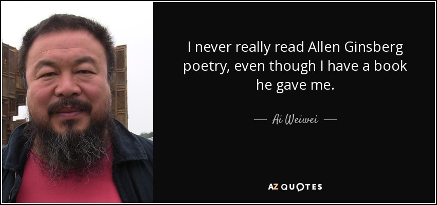 I never really read Allen Ginsberg poetry, even though I have a book he gave me. - Ai Weiwei