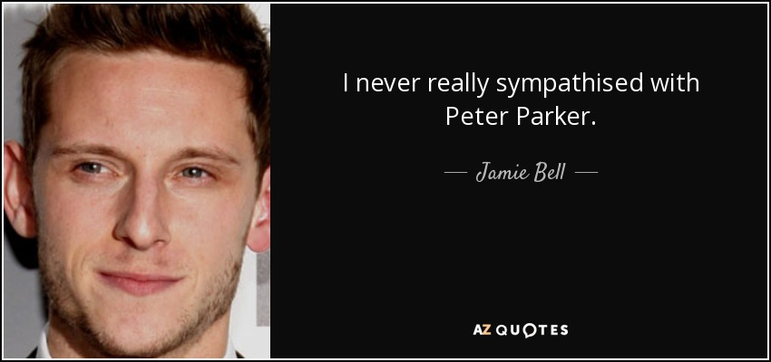 I never really sympathised with Peter Parker. - Jamie Bell