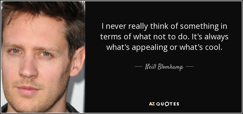 I never really think of something in terms of what not to do. It's always what's appealing or what's cool. - Neill Blomkamp