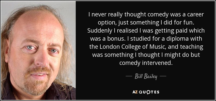 I never really thought comedy was a career option, just something I did for fun. Suddenly I realised I was getting paid which was a bonus. I studied for a diploma with the London College of Music, and teaching was something I thought I might do but comedy intervened. - Bill Bailey