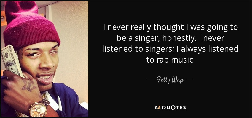I never really thought I was going to be a singer, honestly. I never listened to singers; I always listened to rap music. - Fetty Wap