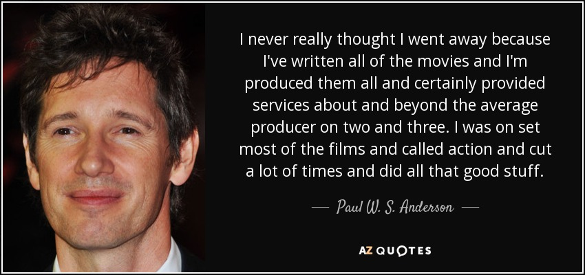 I never really thought I went away because I've written all of the movies and I'm produced them all and certainly provided services about and beyond the average producer on two and three. I was on set most of the films and called action and cut a lot of times and did all that good stuff. - Paul W. S. Anderson