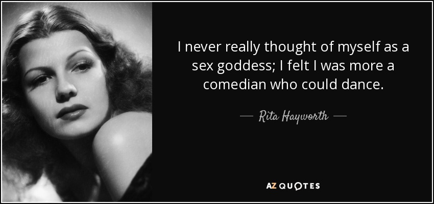 I never really thought of myself as a sex goddess; I felt I was more a comedian who could dance. - Rita Hayworth