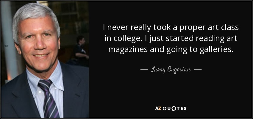 I never really took a proper art class in college. I just started reading art magazines and going to galleries. - Larry Gagosian