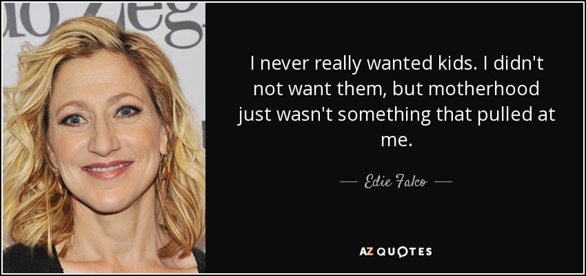 I never really wanted kids. I didn't not want them, but motherhood just wasn't something that pulled at me. - Edie Falco