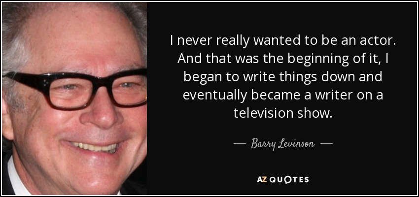 I never really wanted to be an actor. And that was the beginning of it, I began to write things down and eventually became a writer on a television show. - Barry Levinson