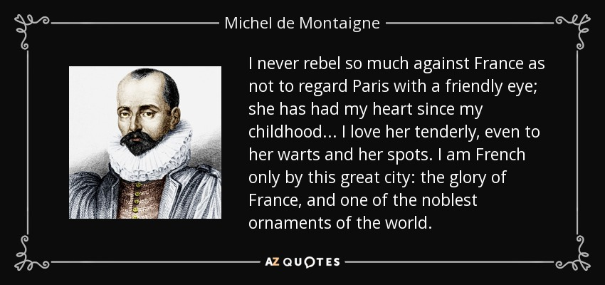 I never rebel so much against France as not to regard Paris with a friendly eye; she has had my heart since my childhood... I love her tenderly, even to her warts and her spots. I am French only by this great city: the glory of France, and one of the noblest ornaments of the world. - Michel de Montaigne