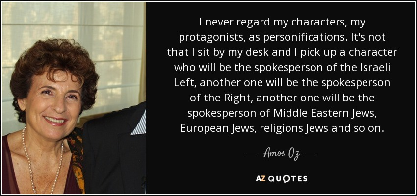 I never regard my characters, my protagonists, as personifications. It's not that I sit by my desk and I pick up a character who will be the spokesperson of the Israeli Left, another one will be the spokesperson of the Right, another one will be the spokesperson of Middle Eastern Jews, European Jews, religions Jews and so on. - Amos Oz