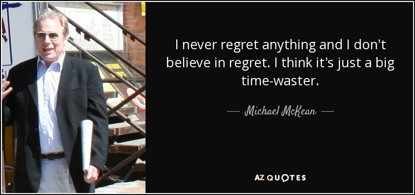 I never regret anything and I don't believe in regret. I think it's just a big time-waster. - Michael McKean