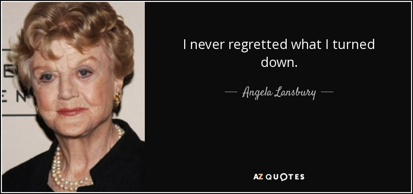 I never regretted what I turned down. - Angela Lansbury