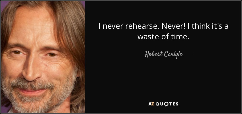 I never rehearse. Never! I think it's a waste of time. - Robert Carlyle
