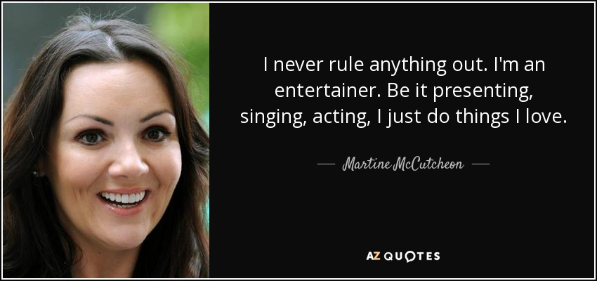 I never rule anything out. I'm an entertainer. Be it presenting, singing, acting, I just do things I love. - Martine McCutcheon