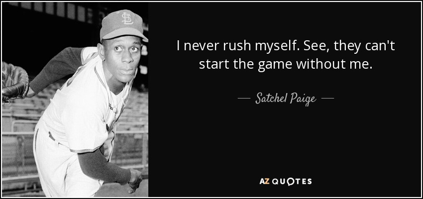 I never rush myself. See, they can't start the game without me. - Satchel Paige