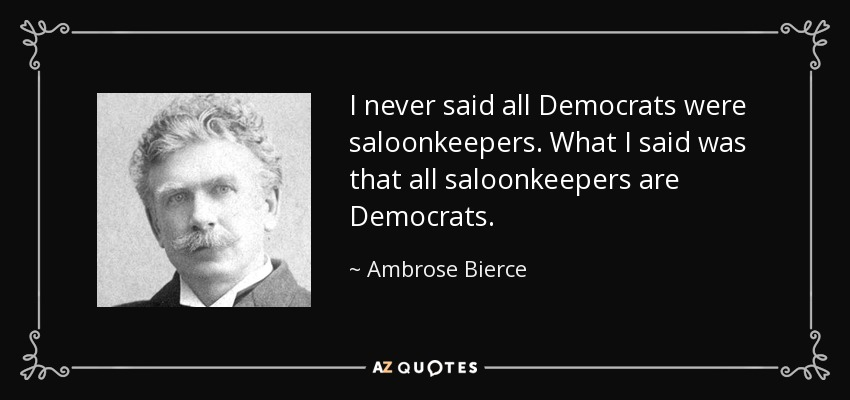 I never said all Democrats were saloonkeepers. What I said was that all saloonkeepers are Democrats. - Ambrose Bierce