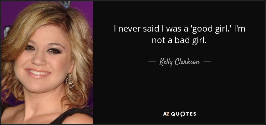 I never said I was a 'good girl.' I'm not a bad girl. - Kelly Clarkson