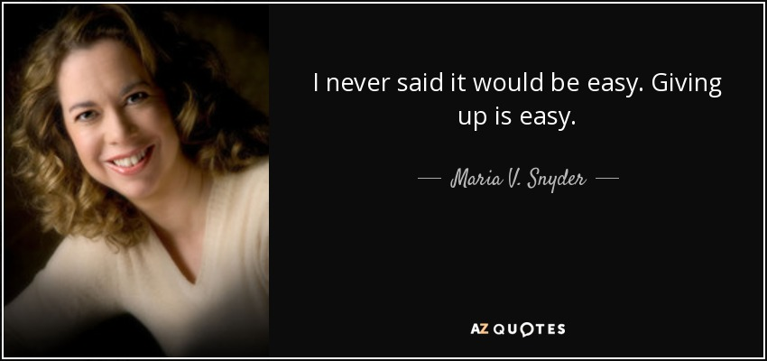 I never said it would be easy. Giving up is easy. - Maria V. Snyder