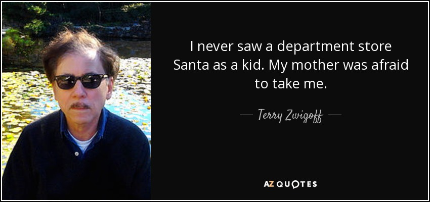 I never saw a department store Santa as a kid. My mother was afraid to take me. - Terry Zwigoff